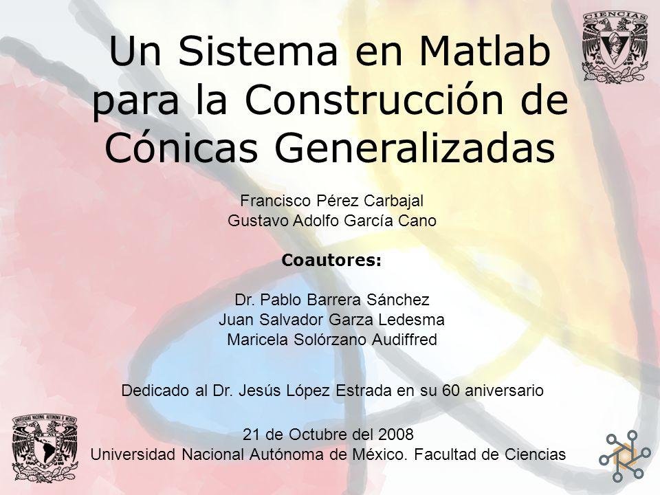 Un Sistema en Matlab para la Construcción de Cónicas Generalizadas Francisco Pérez Carbajal Gustavo Adolfo García Cano Coautores: Dr. Pablo Barrera Sá