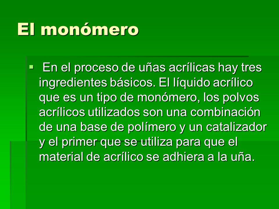El monómero En el proceso de uñas acrílicas hay tres ingredientes básicos. El líquido acrílico que es un tipo de monómero, los polvos acrílicos utiliz