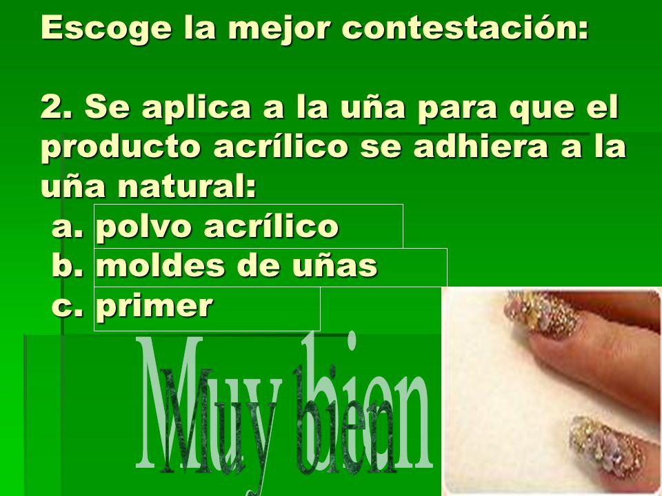 Escoge la mejor contestación: 2. Se aplica a la uña para que el producto acrílico se adhiera a la uña natural: a. polvo acrílico b. moldes de uñas c.