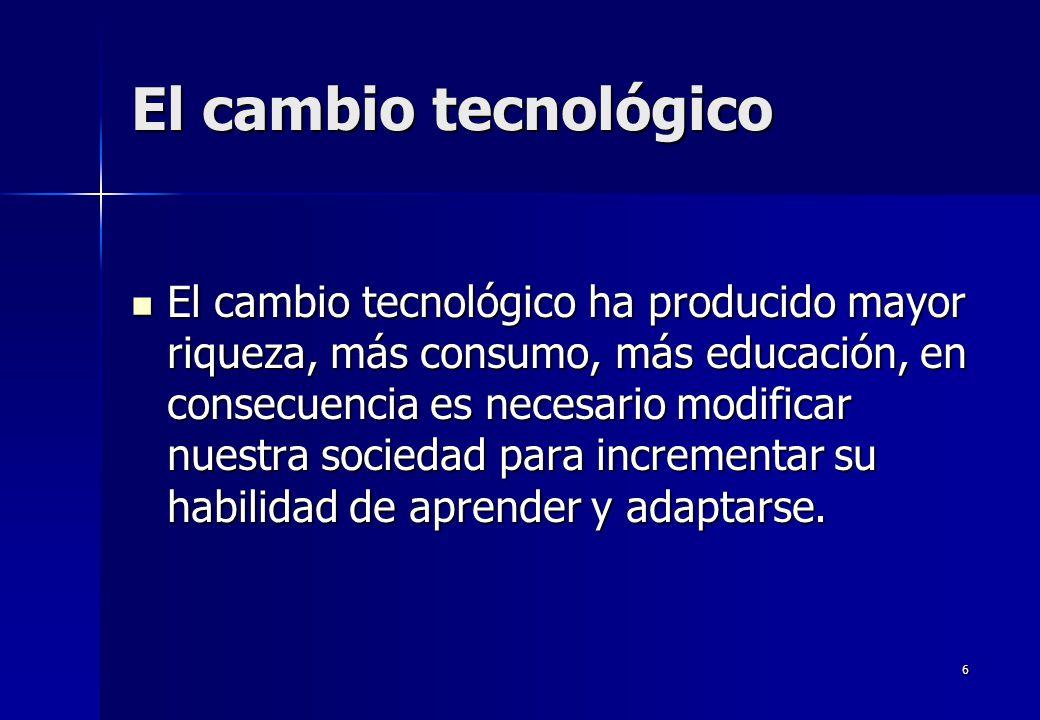 6 El cambio tecnológico El cambio tecnológico ha producido mayor riqueza, más consumo, más educación, en consecuencia es necesario modificar nuestra s