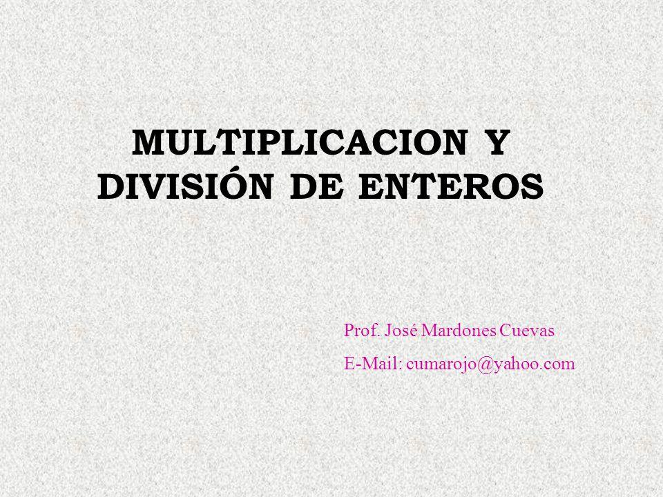MULTIPLICACION Y DIVISIÓN DE ENTEROS Prof. José Mardones Cuevas E-Mail: cumarojo@yahoo.com