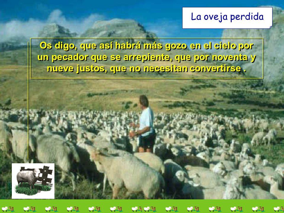 La oveja perdida Os digo, que así habrá más gozo en el cielo por un pecador que se arrepiente, que por noventa y nueve justos, que no necesitan convertirse.