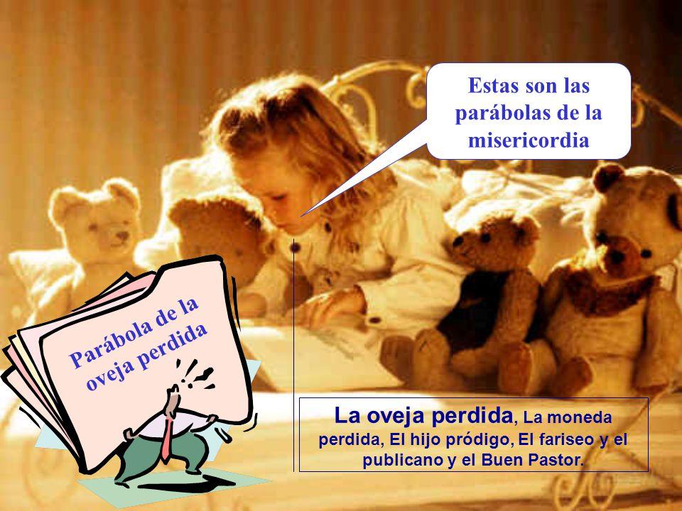 Estas son las parábolas de la misericordia La oveja perdida, La moneda perdida, El hijo pródigo, El fariseo y el publicano y el Buen Pastor.