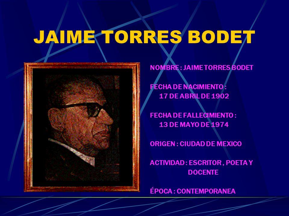 JAIME TORRES BODET NOMBRE : JAIME TORRES BODET FECHA DE NACIMIENTO : 17 DE ABRIL DE 1902 FECHA DE FALLECIMIENTO : 13 DE MAYO DE 1974 ORIGEN : CIUDAD DE MEXICO ACTIVIDAD : ESCRITOR, POETA Y DOCENTE ÉPOCA : CONTEMPORANEA