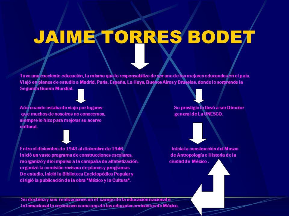 JAIME TORRES BODET Su carrera intelectual y pública fue una de las más brillantes del México Contemporáneo. Estudió en la Primaria
