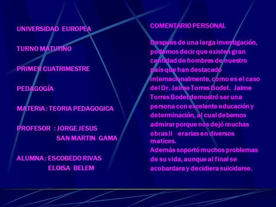UNIVERSIDAD EUROPEA TURNO MATUTINO PRIMER CUATRIMESTRE PEDAGOGÍA MATERIA : TEORIA PEDAGOGICA PROFESOR : JORGE JESUS SAN MARTIN GAMA ALUMNA : ESCOBEDO RIVAS ELOISA BELEM COMENTARIO PERSONAL Después de una larga investigación, podemos decir que existen gran cantidad de hombres de nuestro país que han destacado internacionalmente, como es el caso del Dr.