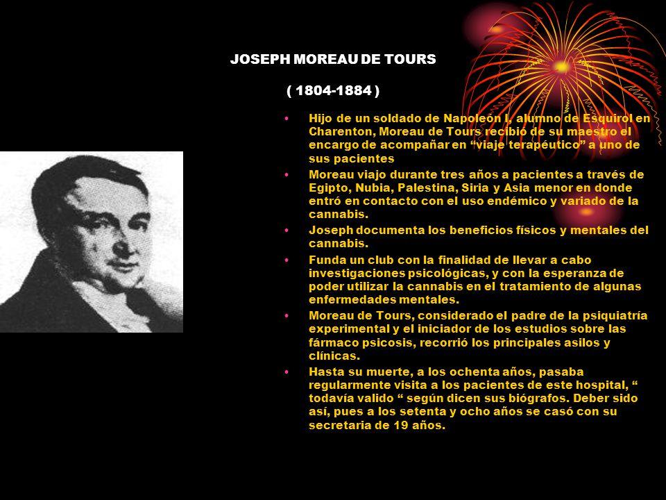 JOSEPH MOREAU DE TOURS ( 1804-1884 ) Hijo de un soldado de Napoleón I, alumno de Esquirol en Charenton, Moreau de Tours recibió de su maestro el encar