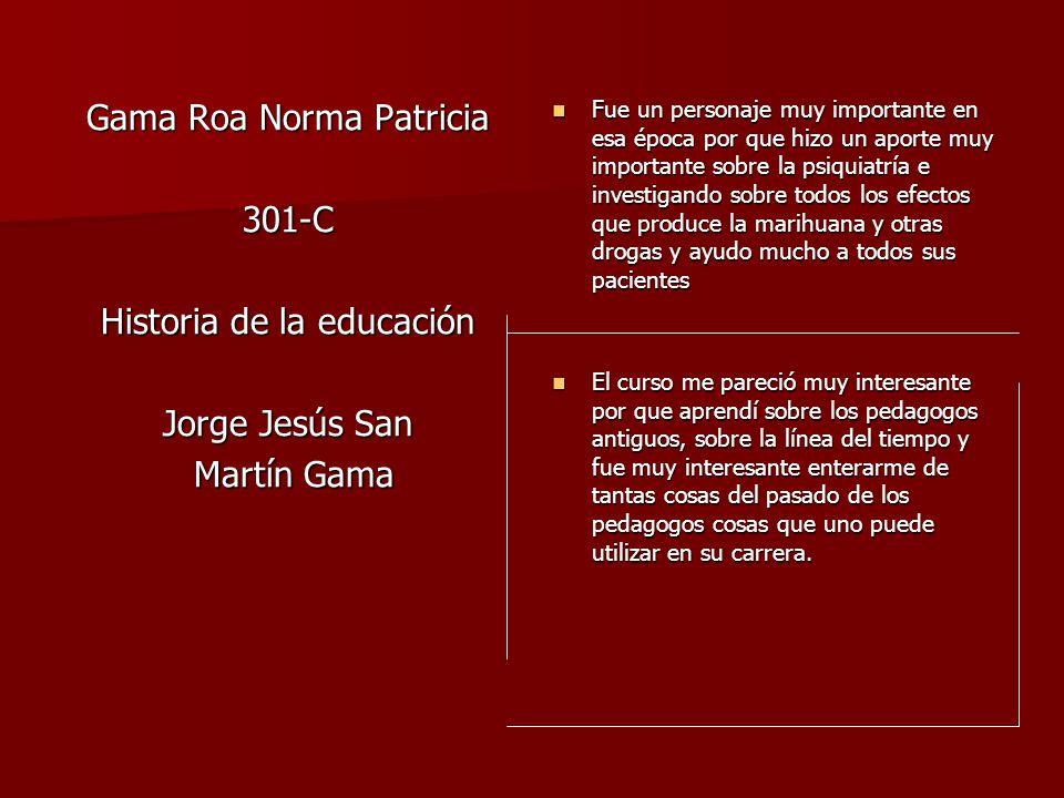 Gama Roa Norma Patricia 301-C Historia de la educación Jorge Jesús San Martín Gama Martín Gama Fue un personaje muy importante en esa época por que hi
