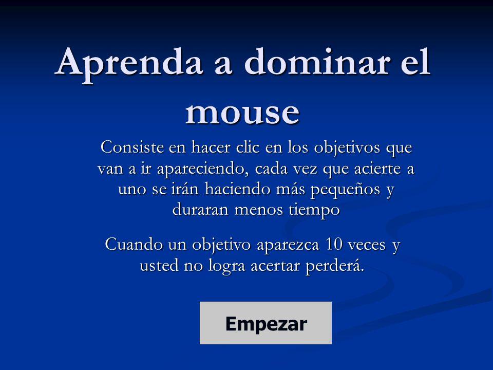 Aprenda a dominar el mouse Consiste en hacer clic en los objetivos que van a ir apareciendo, cada vez que acierte a uno se irán haciendo más pequeños y duraran menos tiempo Cuando un objetivo aparezca 10 veces y usted no logra acertar perderá.