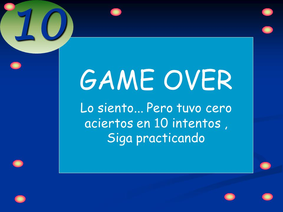 GAME OVER Lo siento... Pero tuvo cero aciertos en 1 0 intentos, Siga practicando10