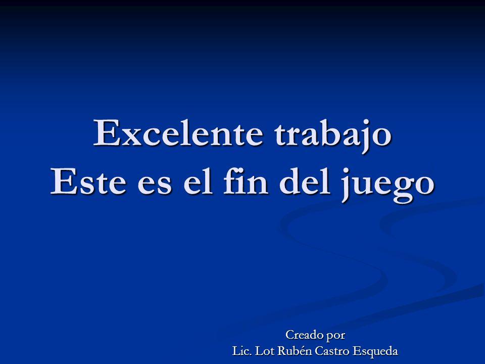 Excelente trabajo Este es el fin del juego Creado por Lic. Lot Rubén Castro Esqueda