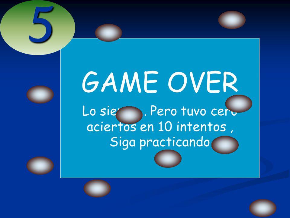 GAME OVER Lo siento... Pero tuvo cero aciertos en 1 0 intentos, Siga practicando5
