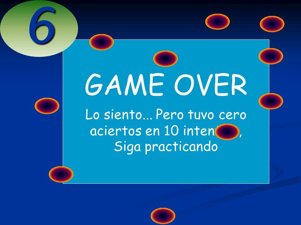 GAME OVER Lo siento... Pero tuvo cero aciertos en 1 0 intentos, Siga practicando6