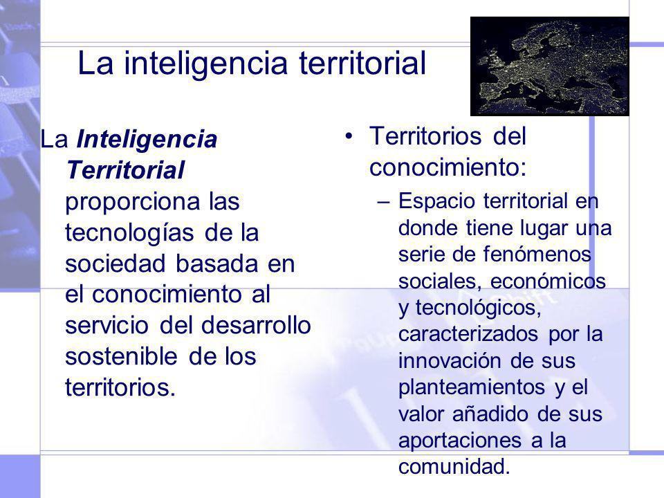 La inteligencia territorial La Inteligencia Territorial proporciona las tecnologías de la sociedad basada en el conocimiento al servicio del desarroll