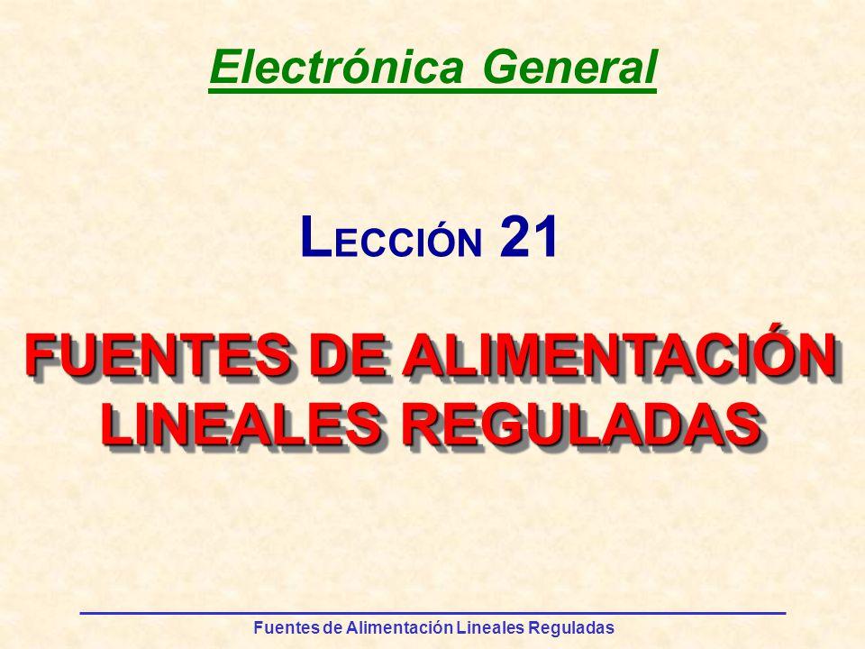 Fuentes de Alimentación Lineales Reguladas Electrónica General FUENTES DE ALIMENTACIÓN LINEALES REGULADAS FUENTES DE ALIMENTACIÓN LINEALES REGULADAS L ECCIÓN 21