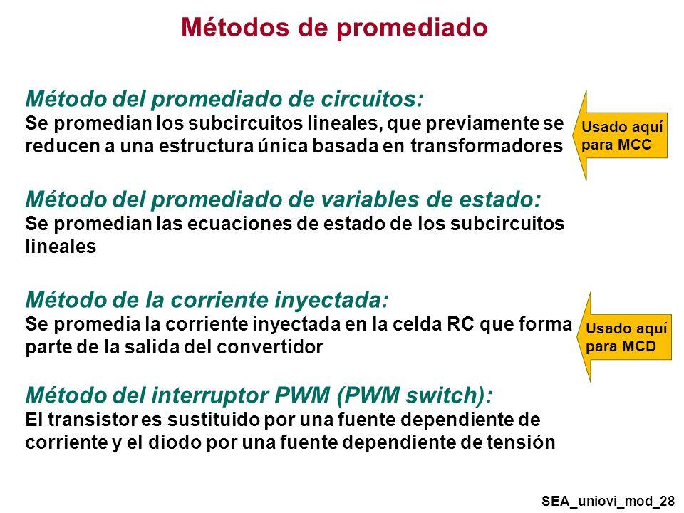 Métodos de promediado Método del promediado de circuitos: Se promedian los subcircuitos lineales, que previamente se reducen a una estructura única basada en transformadores Método del promediado de variables de estado: Se promedian las ecuaciones de estado de los subcircuitos lineales Método de la corriente inyectada: Se promedia la corriente inyectada en la celda RC que forma parte de la salida del convertidor Método del interruptor PWM (PWM switch): El transistor es sustituido por una fuente dependiente de corriente y el diodo por una fuente dependiente de tensión SEA_uniovi_mod_28 Usado aquí para MCC Usado aquí para MCD