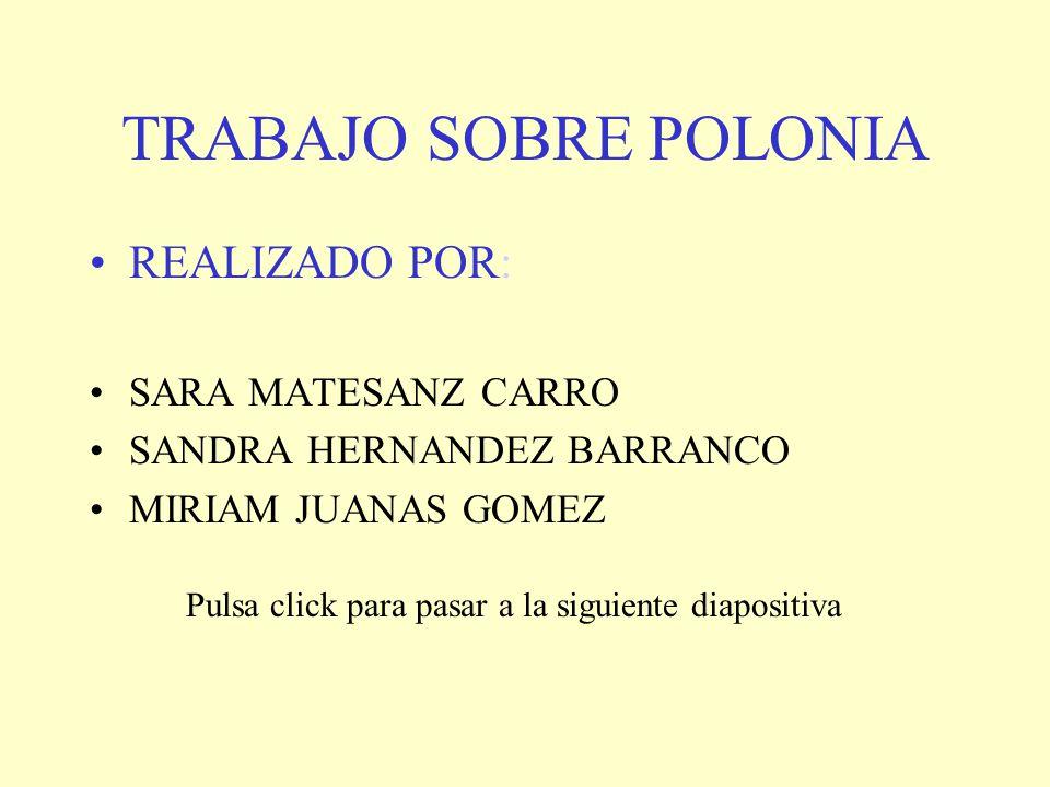 TRABAJO SOBRE POLONIA REALIZADO POR: SARA MATESANZ CARRO SANDRA HERNANDEZ BARRANCO MIRIAM JUANAS GOMEZ Pulsa click para pasar a la siguiente diapositi
