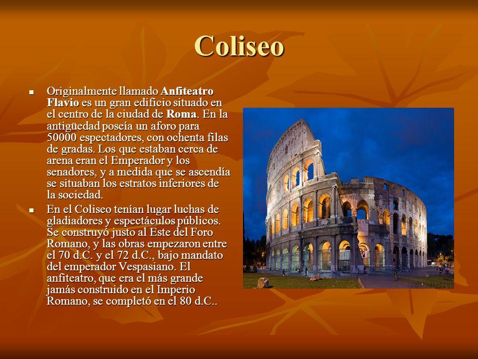 Coliseo Originalmente llamado Anfiteatro Flavio es un gran edificio situado en el centro de la ciudad de Roma. En la antigüedad poseía un aforo para 5