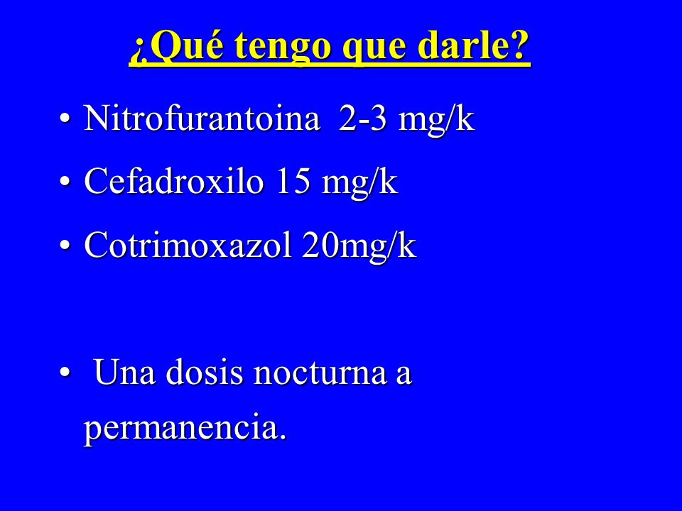 ¿Qué tengo que darle? Nitrofurantoina 2-3 mg/kNitrofurantoina 2-3 mg/k Cefadroxilo 15 mg/kCefadroxilo 15 mg/k Cotrimoxazol 20mg/kCotrimoxazol 20mg/k U