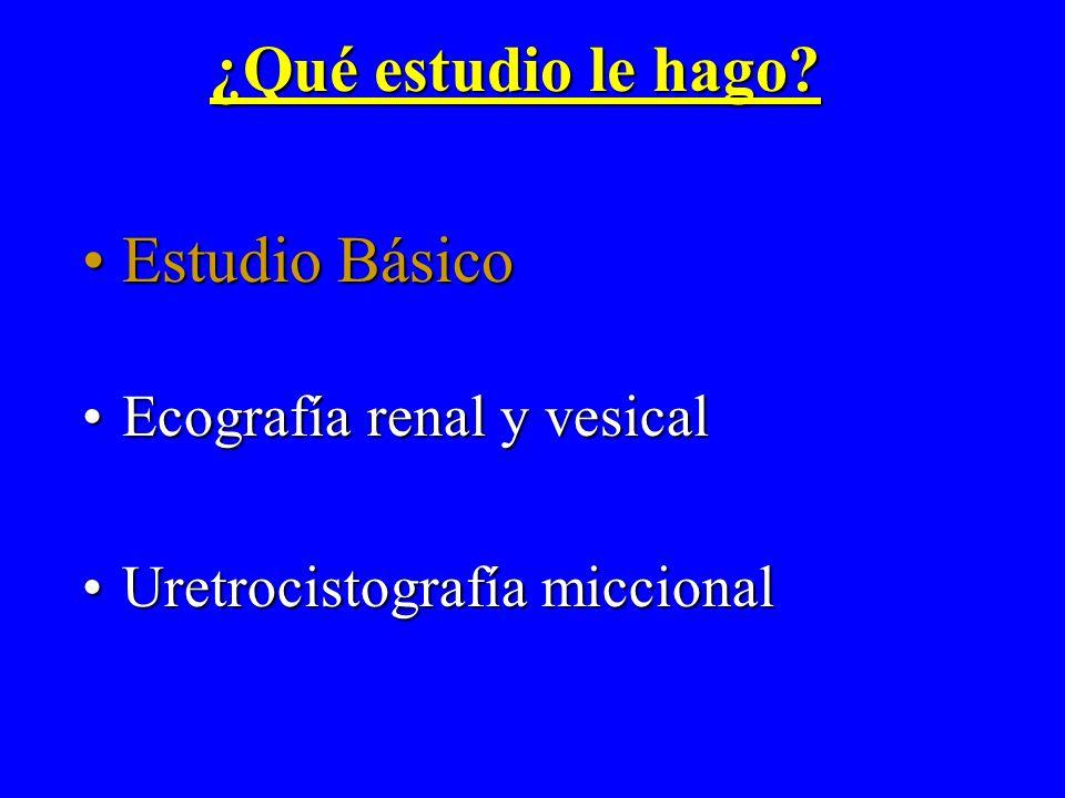 ¿Qué estudio le hago? Estudio BásicoEstudio Básico Ecografía renal y vesicalEcografía renal y vesical Uretrocistografía miccionalUretrocistografía mic