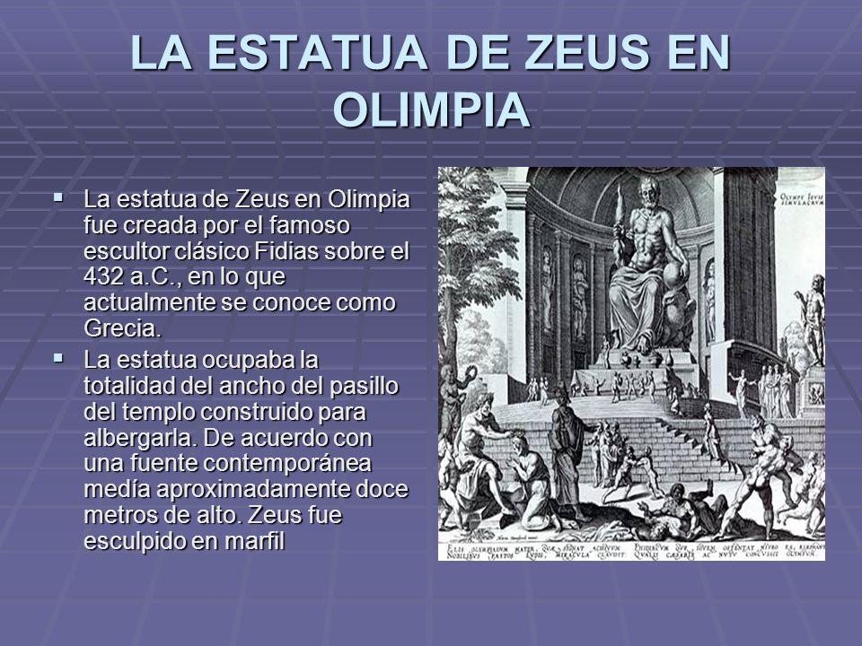LA ESTATUA DE ZEUS EN OLIMPIA La estatua de Zeus en Olimpia fue creada por el famoso escultor clásico Fidias sobre el 432 a.C., en lo que actualmente