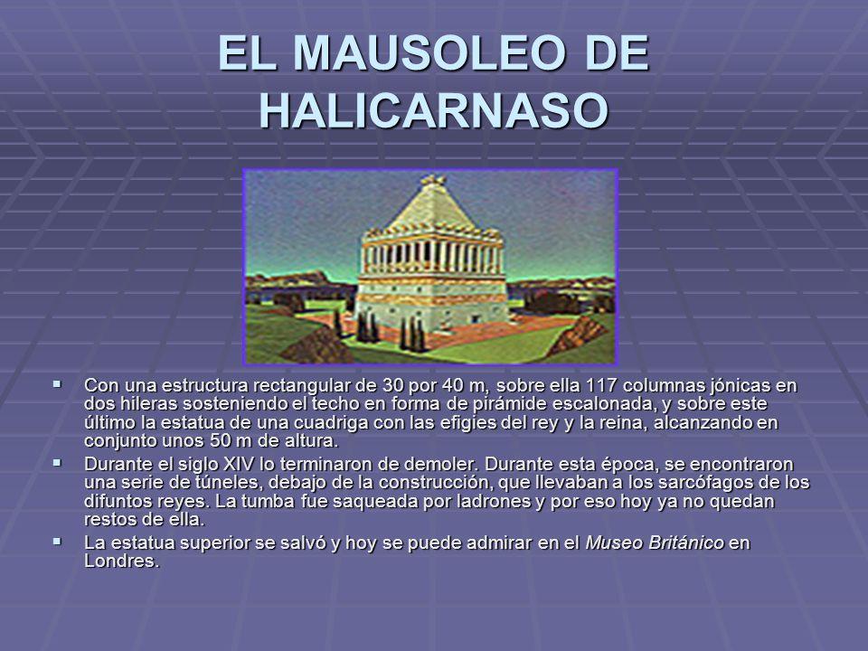 EL MAUSOLEO DE HALICARNASO Con una estructura rectangular de 30 por 40 m, sobre ella 117 columnas jónicas en dos hileras sosteniendo el techo en forma