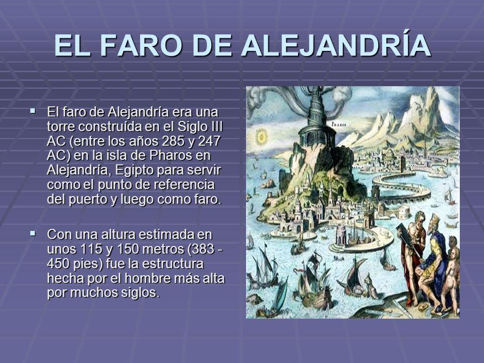 EL FARO DE ALEJANDRÍA El faro de Alejandría era una torre construída en el Siglo III AC (entre los años 285 y 247 AC) en la isla de Pharos en Alejandr