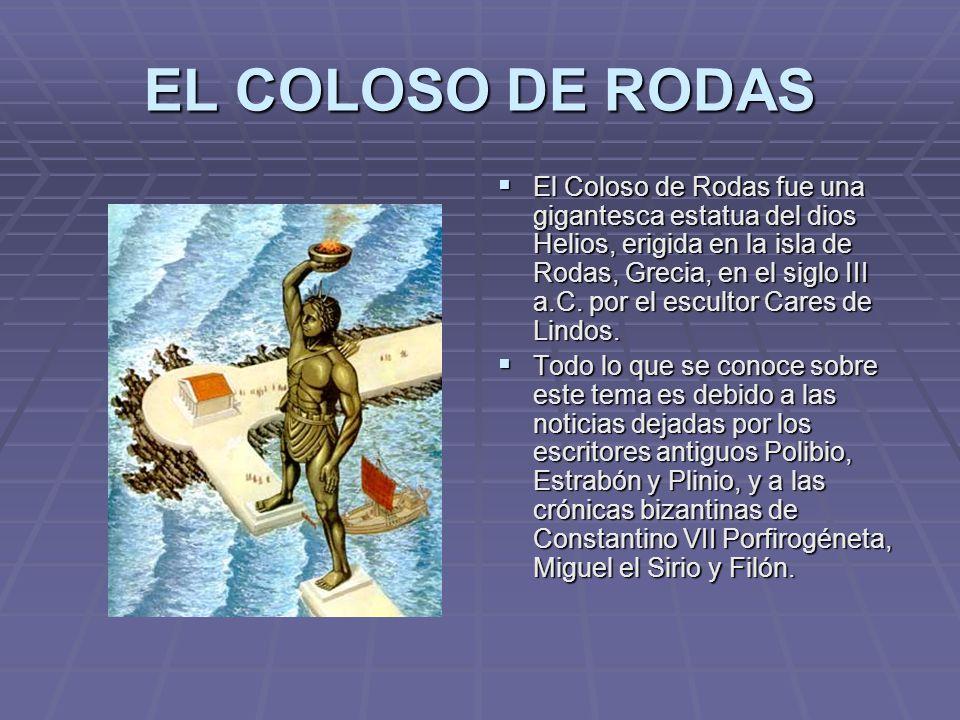 EL COLOSO DE RODAS El Coloso de Rodas fue una gigantesca estatua del dios Helios, erigida en la isla de Rodas, Grecia, en el siglo III a.C. por el esc