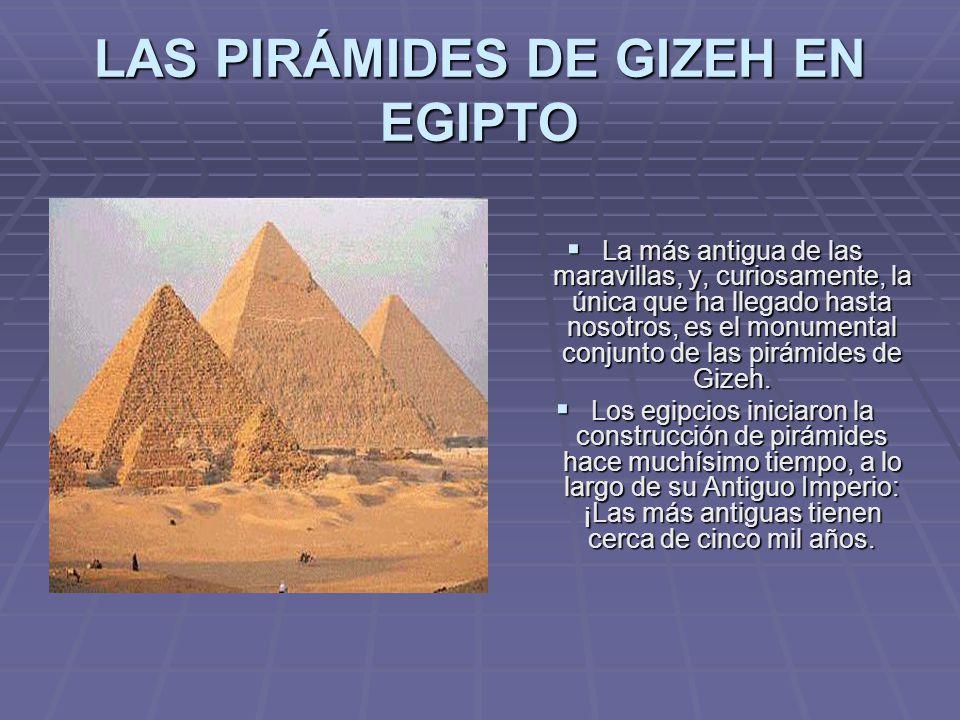 LAS PIRÁMIDES DE GIZEH EN EGIPTO La más antigua de las maravillas, y, curiosamente, la única que ha llegado hasta nosotros, es el monumental conjunto
