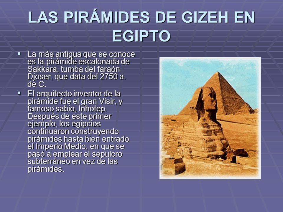 LAS PIRÁMIDES DE GIZEH EN EGIPTO La más antigua que se conoce es la pirámide escalonada de Sakkara, tumba del faraón Djoser, que data del 2750 a. de C