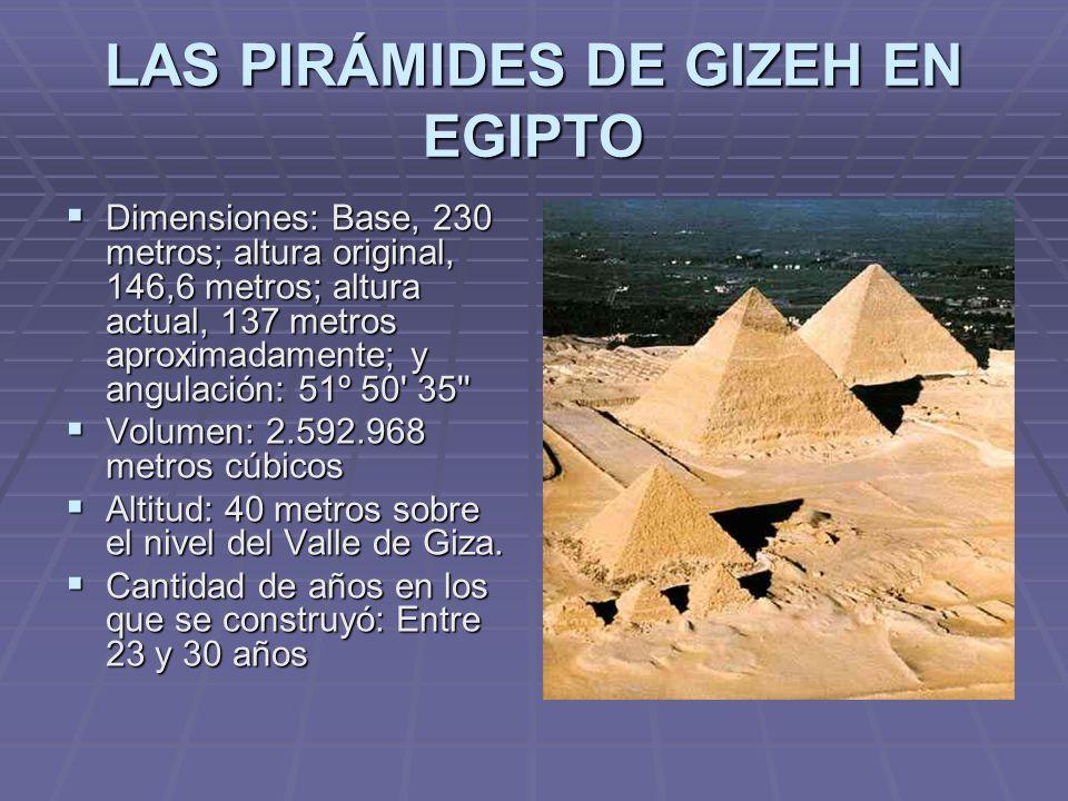 LAS PIRÁMIDES DE GIZEH EN EGIPTO Dimensiones: Base, 230 metros; altura original, 146,6 metros; altura actual, 137 metros aproximadamente; y angulación