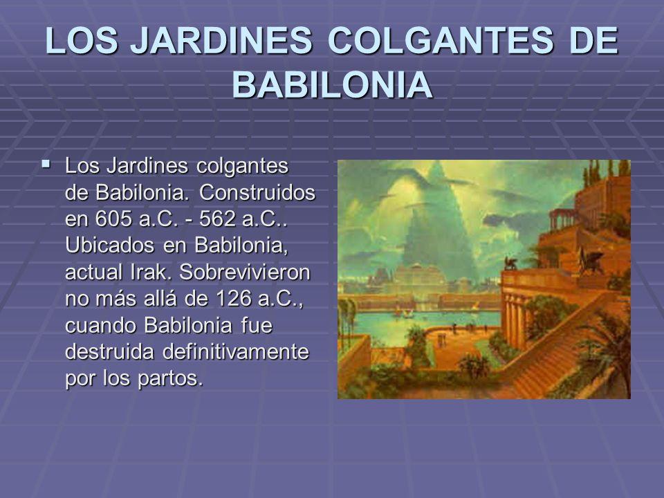 LOS JARDINES COLGANTES DE BABILONIA Los Jardines colgantes de Babilonia. Construidos en 605 a.C. - 562 a.C.. Ubicados en Babilonia, actual Irak. Sobre