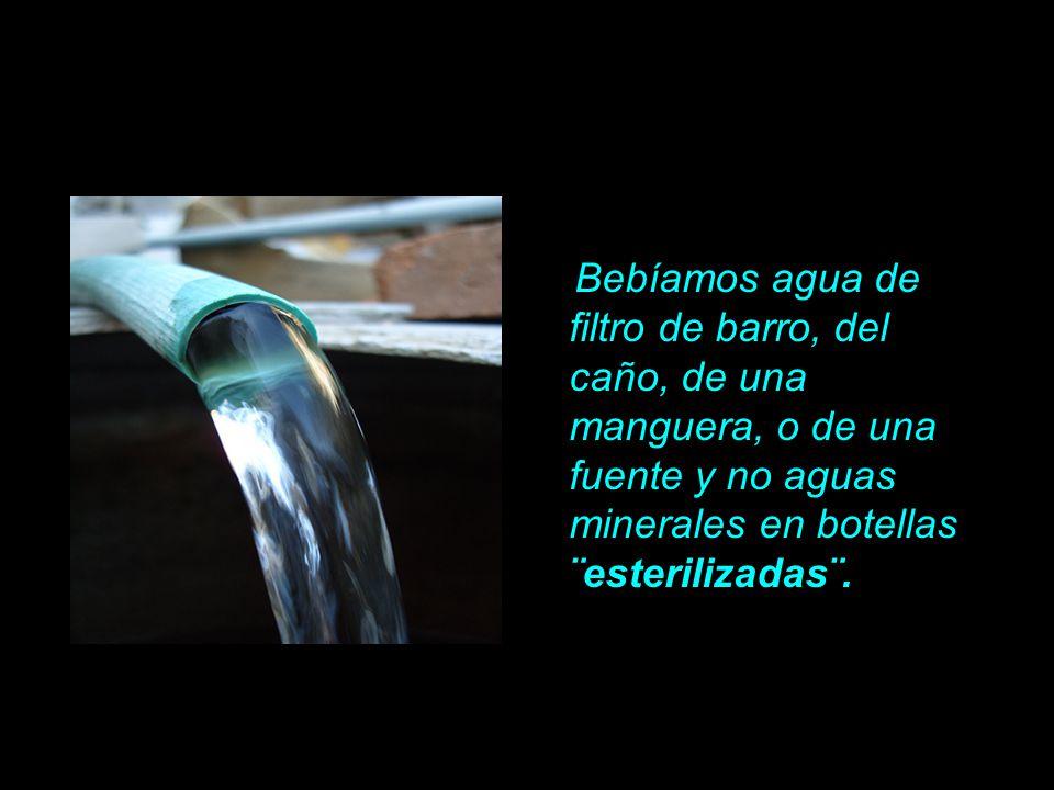 Bebíamos agua de filtro de barro, del caño, de una manguera, o de una fuente y no aguas minerales en botellas ¨esterilizadas¨.