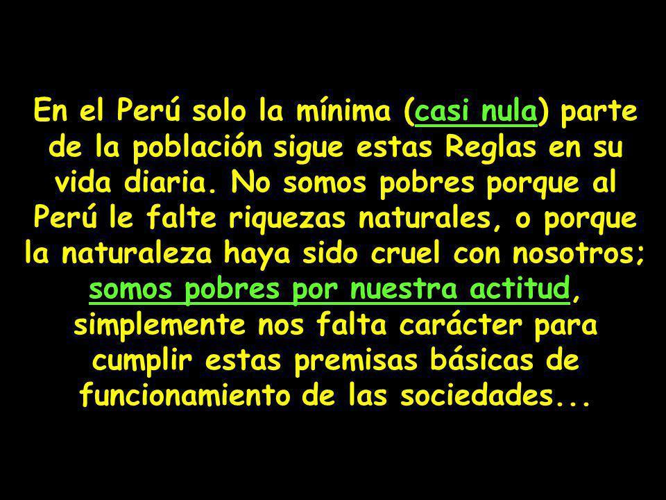 En el Perú solo la mínima (casi nula) parte de la población sigue estas Reglas en su vida diaria. No somos pobres porque al Perú le falte riquezas nat