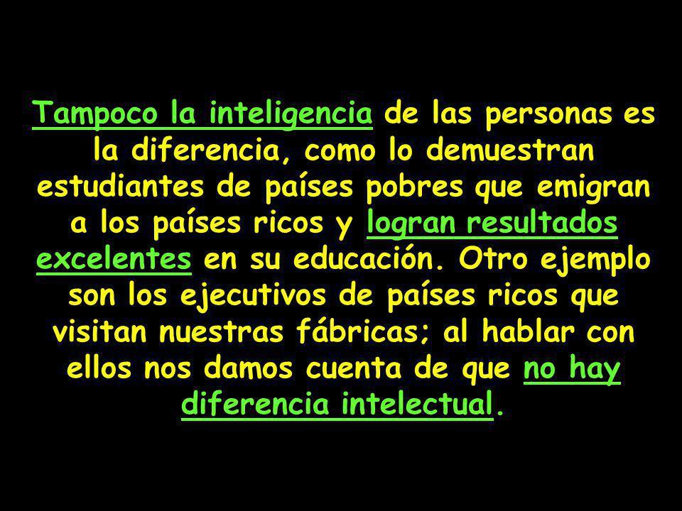 Tampoco la inteligencia de las personas es la diferencia, como lo demuestran estudiantes de países pobres que emigran a los países ricos y logran resu