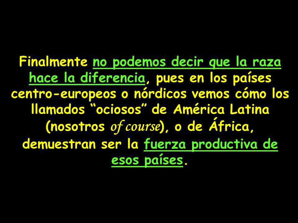 Finalmente no podemos decir que la raza hace la diferencia, pues en los países centro-europeos o nórdicos vemos cómo los llamados ociosos de América Latina (nosotros of course ), o de África, demuestran ser la fuerza productiva de esos países.
