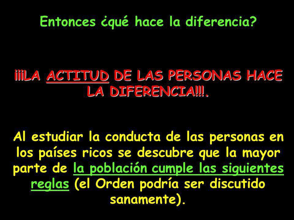 Entonces ¿qué hace la diferencia? ¡¡¡LA ACTITUD DE LAS PERSONAS HACE LA DIFERENCIA!!!. Al estudiar la conducta de las personas en los países ricos se