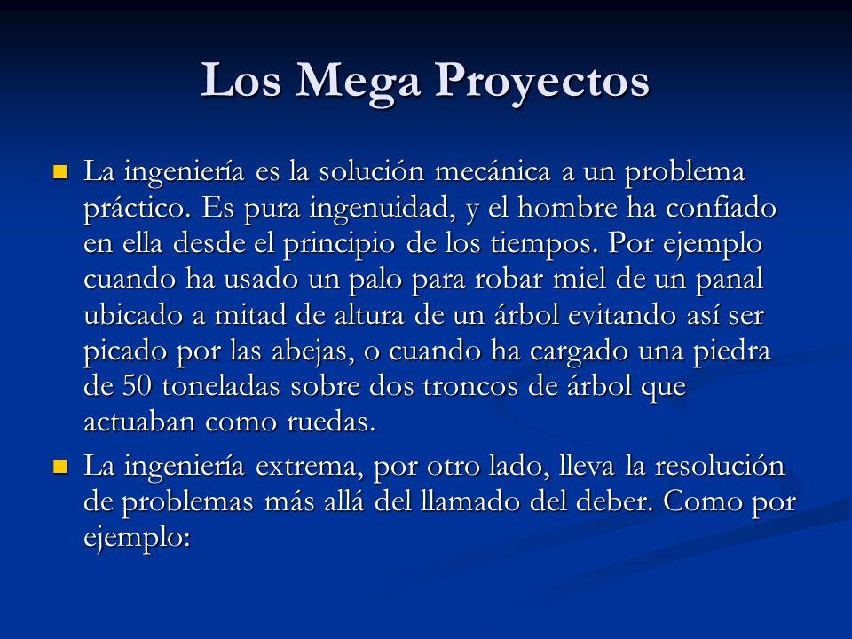 Los Mega Proyectos La ingeniería es la solución mecánica a un problema práctico. Es pura ingenuidad, y el hombre ha confiado en ella desde el principi
