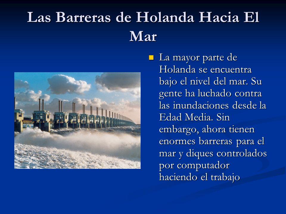 Las Barreras de Holanda Hacia El Mar La mayor parte de Holanda se encuentra bajo el nivel del mar. Su gente ha luchado contra las inundaciones desde l