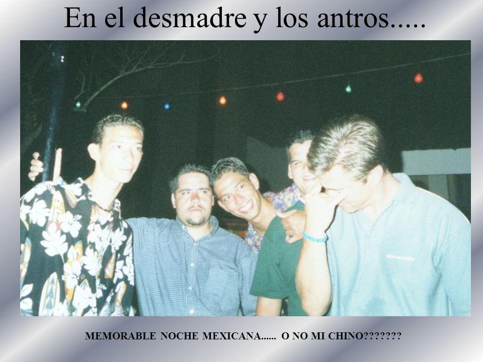En el desmadre y los antros..... MEMORABLE NOCHE MEXICANA...... O NO MI CHINO???????