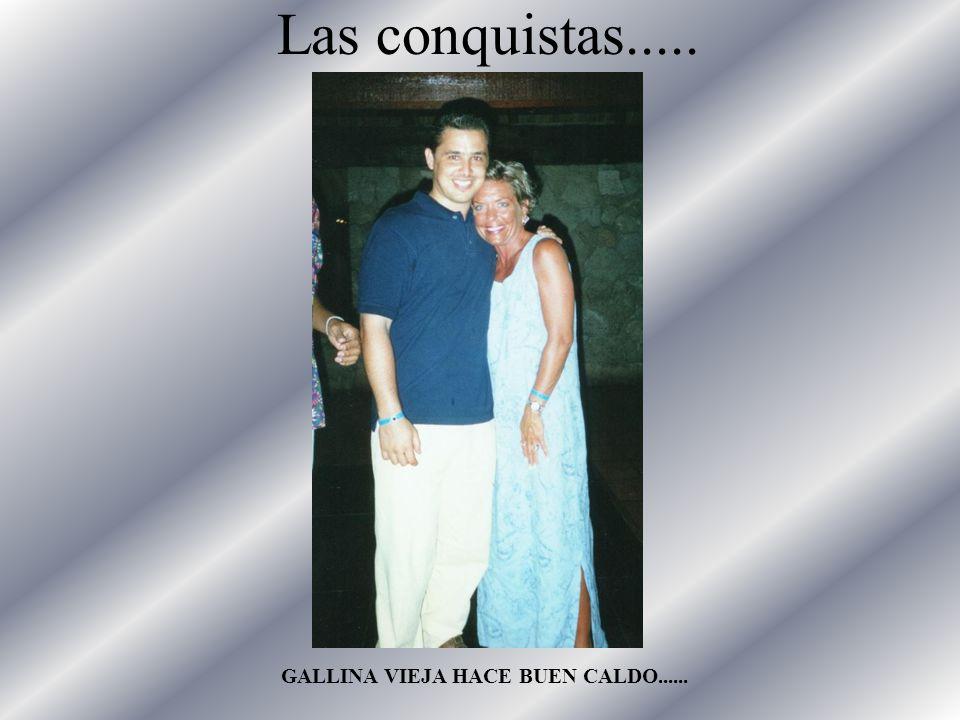 Las conquistas..... GALLINA VIEJA HACE BUEN CALDO......