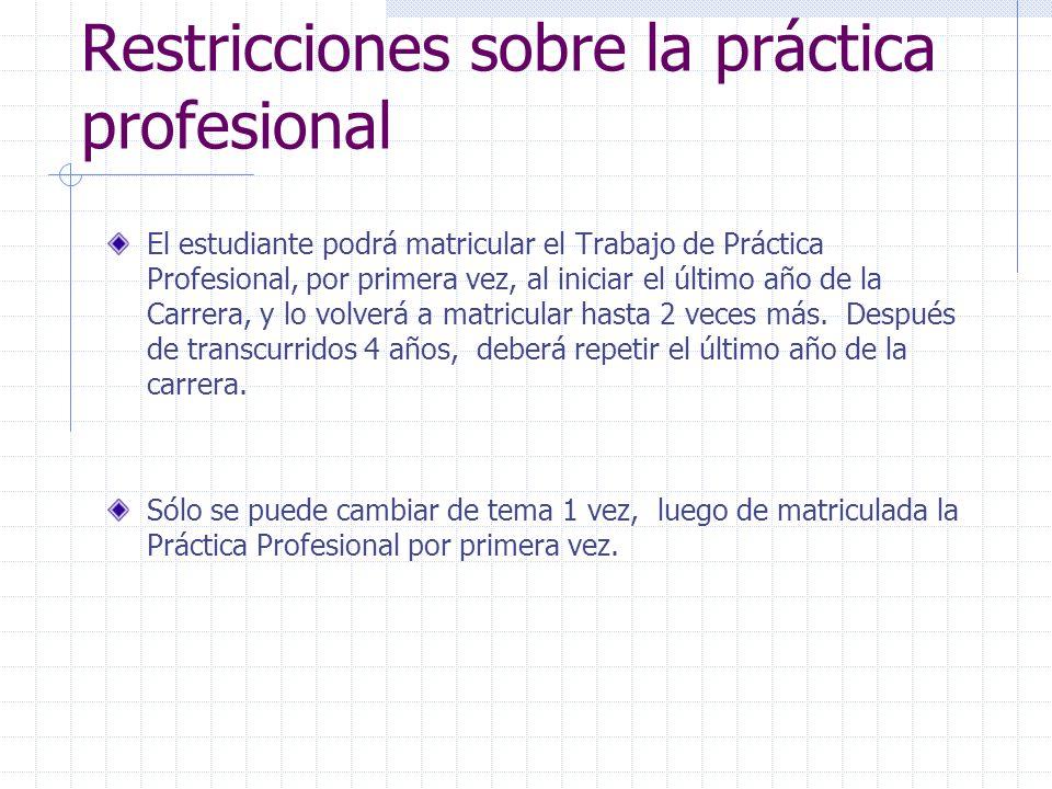 Restricciones sobre la práctica profesional El estudiante podrá matricular el Trabajo de Práctica Profesional, por primera vez, al iniciar el último año de la Carrera, y lo volverá a matricular hasta 2 veces más.