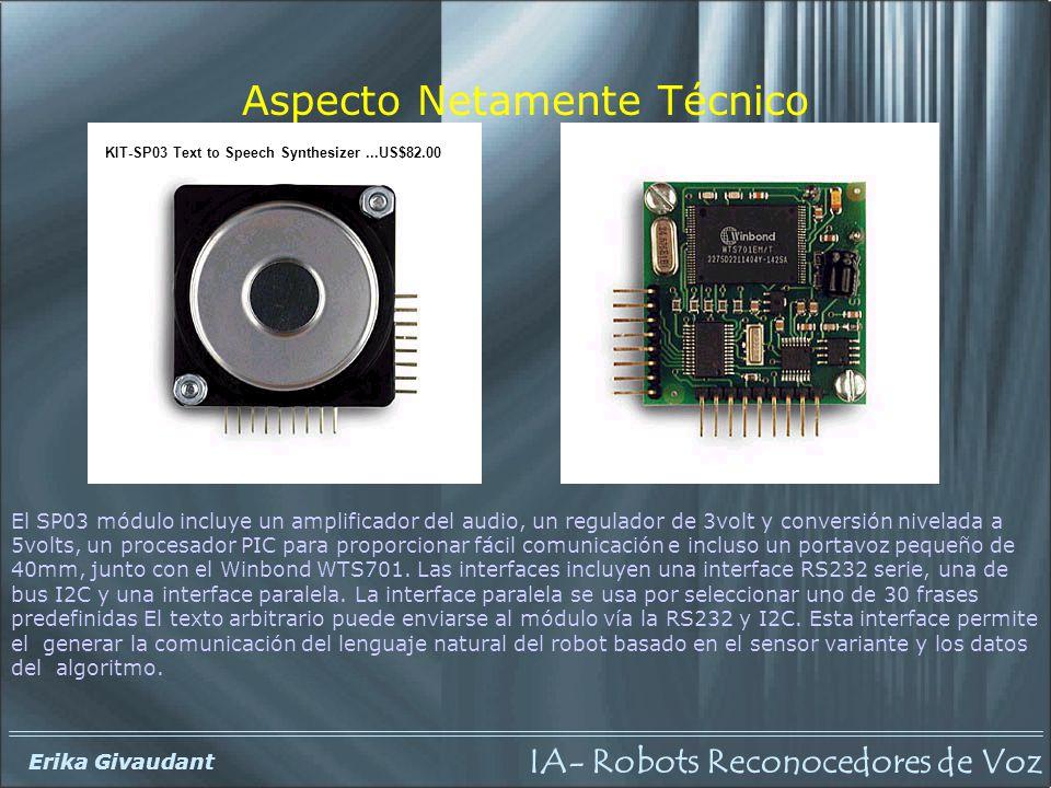 IA- Robots Reconocedores de Voz Erika Givaudant Aspecto Netamente Técnico El SP03 módulo incluye un amplificador del audio, un regulador de 3volt y conversión nivelada a 5volts, un procesador PIC para proporcionar fácil comunicación e incluso un portavoz pequeño de 40mm, junto con el Winbond WTS701.