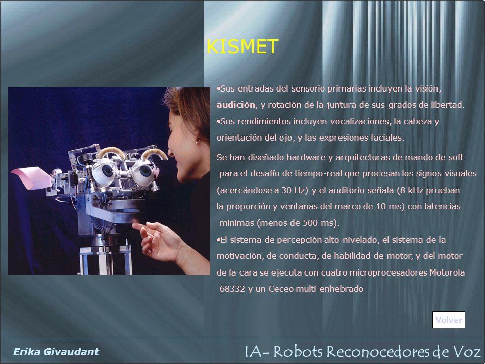 IA- Robots Reconocedores de Voz Erika Givaudant KISMET Volver Sus entradas del sensorio primarias incluyen la visión, audición, y rotación de la juntura de sus grados de libertad.