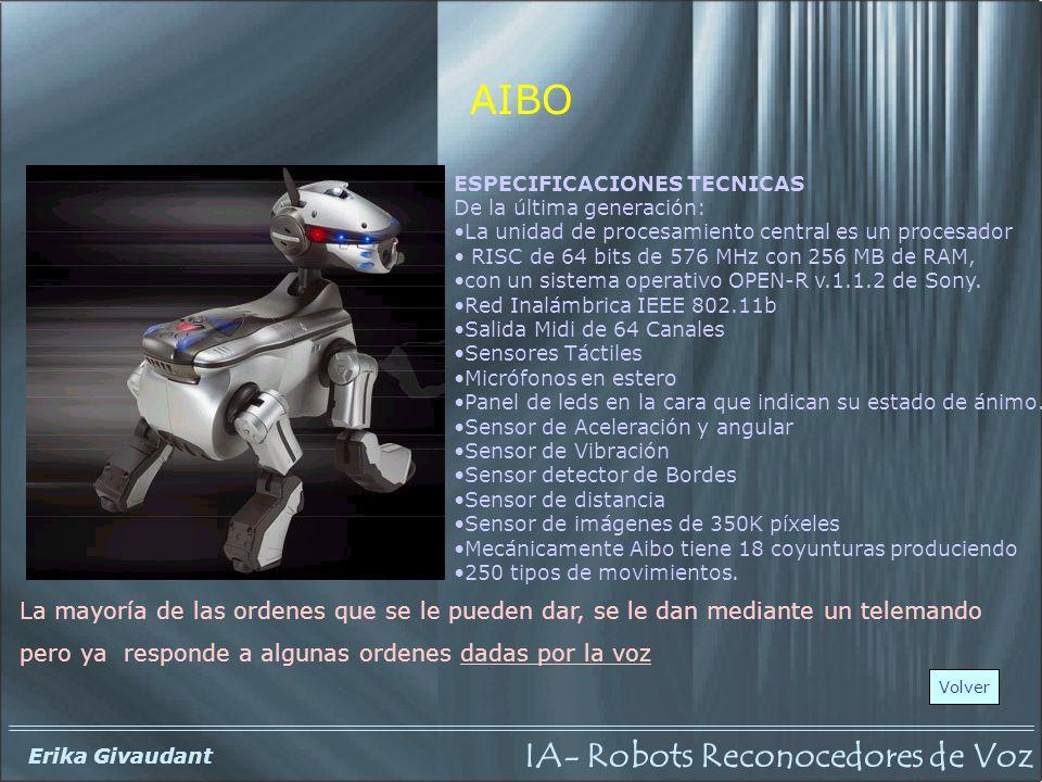 IA- Robots Reconocedores de Voz Erika Givaudant AIBO La mayoría de las ordenes que se le pueden dar, se le dan mediante un telemando pero ya responde a algunas ordenes dadas por la voz Volver ESPECIFICACIONES TECNICAS De la última generación: La unidad de procesamiento central es un procesador RISC de 64 bits de 576 MHz con 256 MB de RAM, con un sistema operativo OPEN-R v.1.1.2 de Sony.