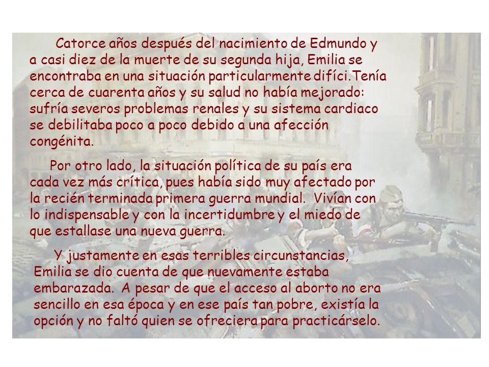 Catorce años después del nacimiento de Edmundo y a casi diez de la muerte de su segunda hija, Emilia se encontraba en una situación particularmente difíci.Tenía cerca de cuarenta años y su salud no había mejorado: sufría severos problemas renales y su sistema cardiaco se debilitaba poco a poco debido a una afección congénita.