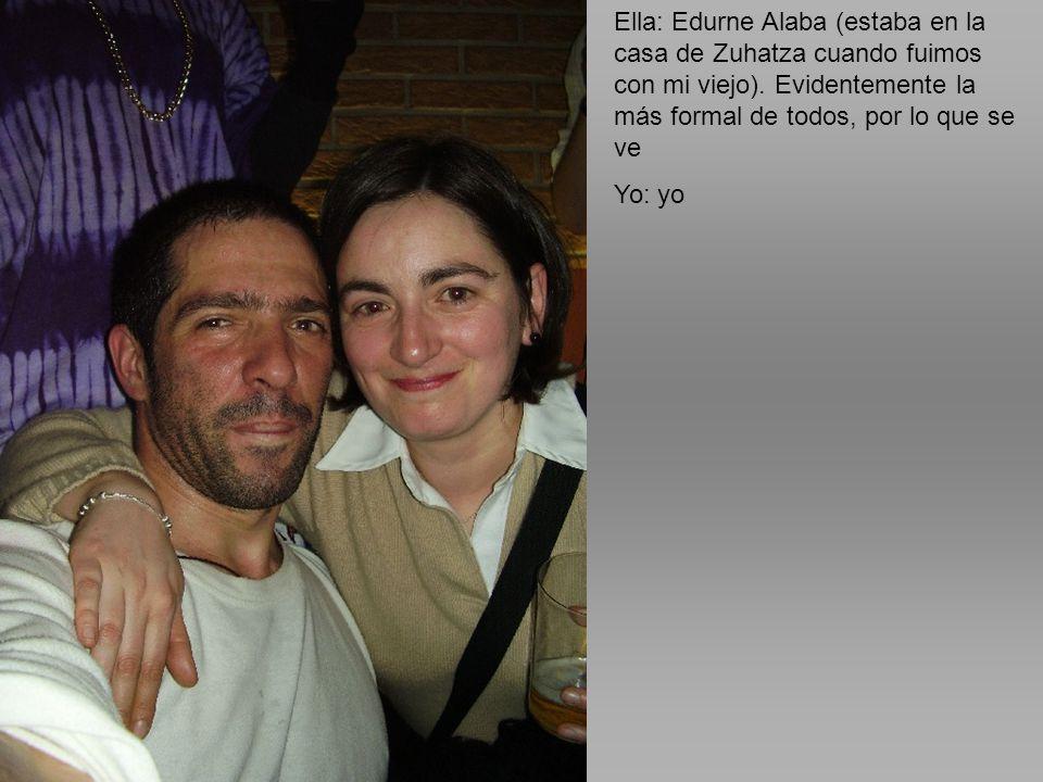Ella: Edurne Alaba (estaba en la casa de Zuhatza cuando fuimos con mi viejo). Evidentemente la más formal de todos, por lo que se ve Yo: yo