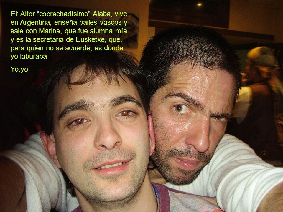 El: Aitor escrachadísimo Alaba, vive en Argentina, enseña bailes vascos y sale con Marina, que fue alumna mía y es la secretaria de Eusketxe, que, para quien no se acuerde, es donde yo laburaba Yo:yo
