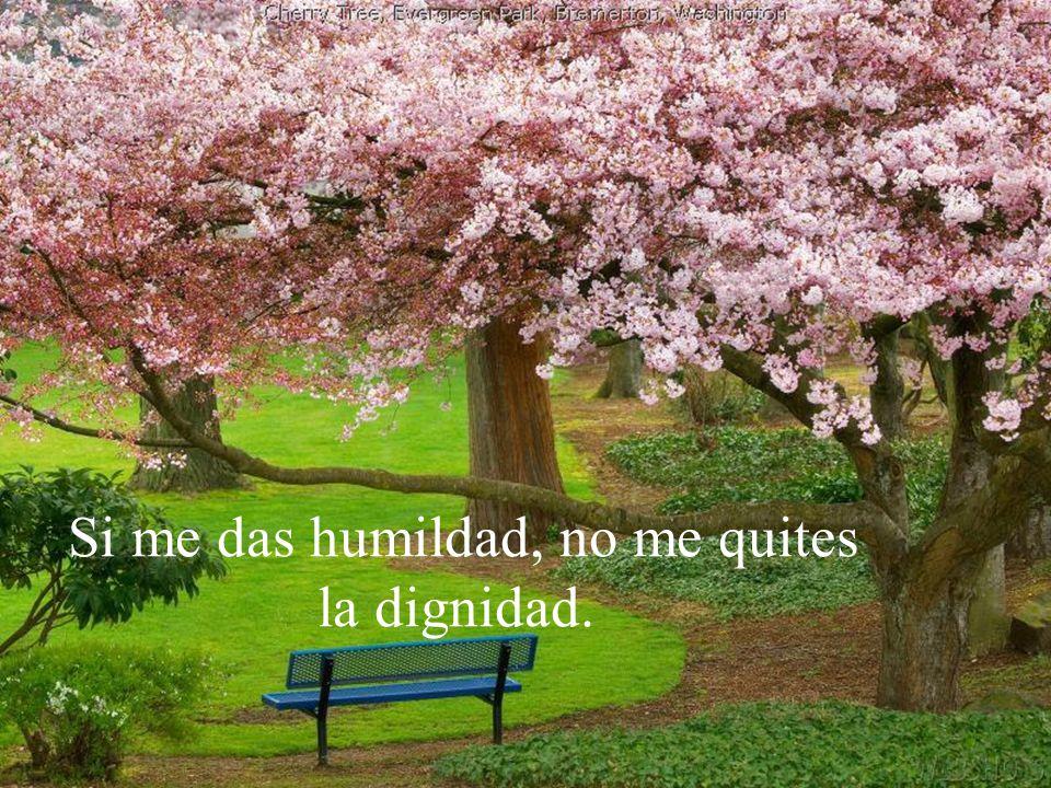 Si me das fortuna, no me quites la razón. Si me das éxito, no me quites la humildad.