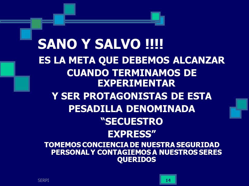 SERPI 14 SANO Y SALVO !!!! ES LA META QUE DEBEMOS ALCANZAR CUANDO TERMINAMOS DE EXPERIMENTAR Y SER PROTAGONISTAS DE ESTA PESADILLA DENOMINADA SECUESTR
